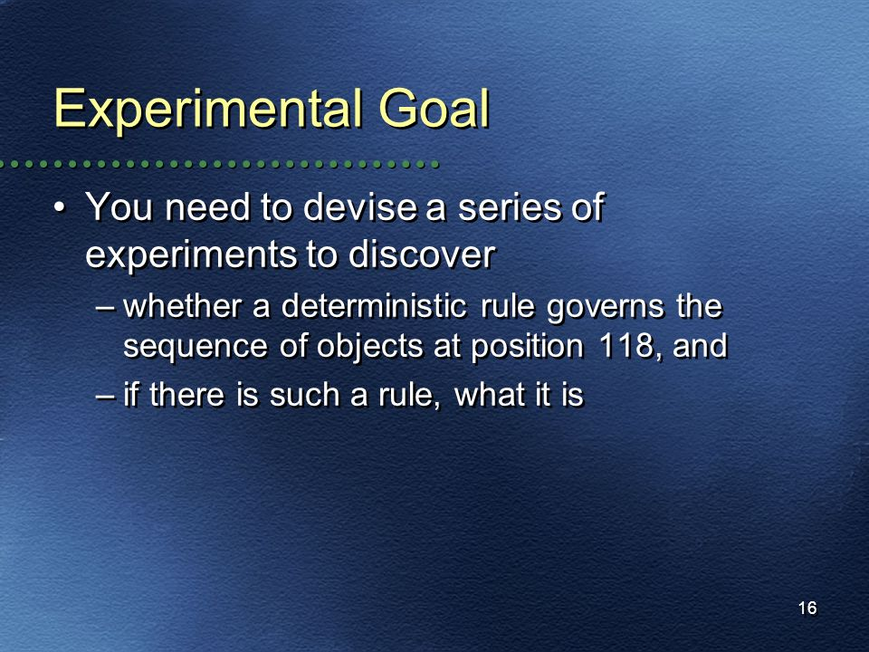 16 Experimental Goal You need to devise a series of experiments to discover –whether a deterministic rule governs the sequence of objects at position