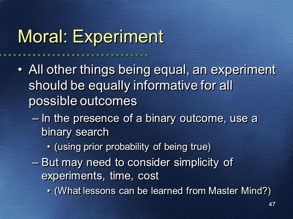 47 Moral: Experiment All other things being equal, an experiment should be equally informative for all possible outcomes –In the presence of a binary