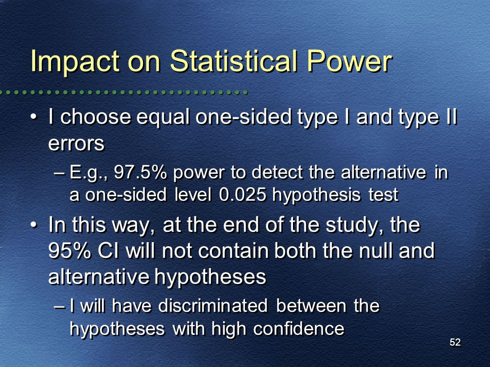 52 Impact on Statistical Power I choose equal one-sided type I and type II errors –E.g., 97.5% power to detect the alternative in a one-sided level 0.