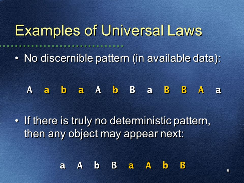 9 Examples of Universal Laws No discernible pattern (in available data): A a b a A b B a B B A a If there is truly no deterministic pattern, then any