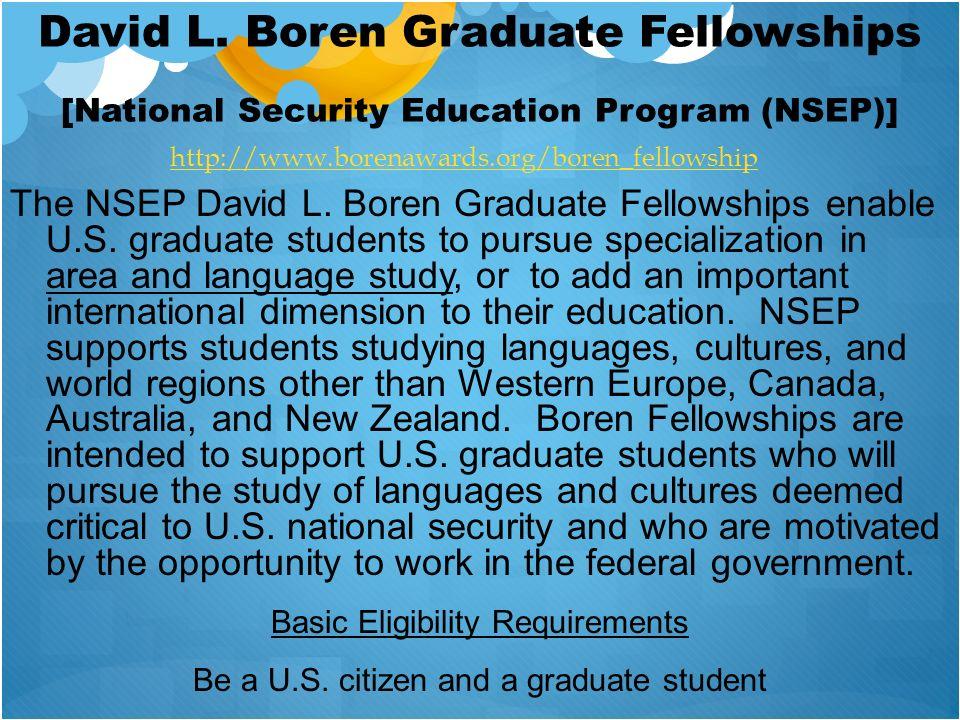 David L. Boren Graduate Fellowships [National Security Education Program (NSEP)] The NSEP David L. Boren Graduate Fellowships enable U.S. graduate stu
