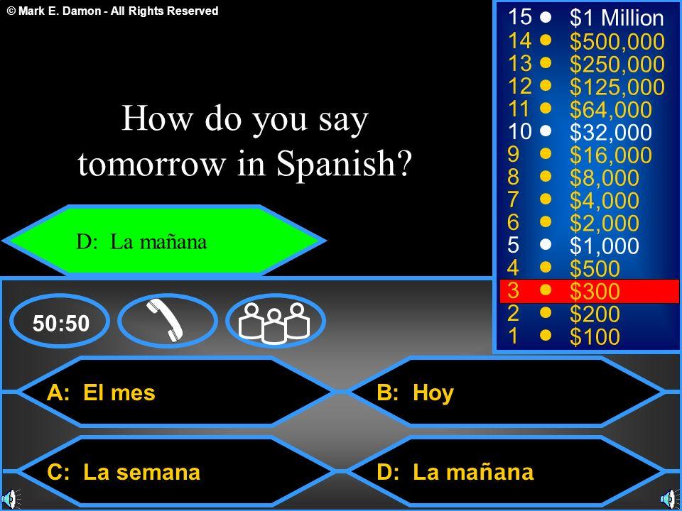© Mark E. Damon - All Rights Reserved A: El mes C: La semana B: Hoy D: La ma ñana 50:50 15 14 13 12 11 10 9 8 7 6 5 4 3 2 1 $1 Million $500,000 $250,0