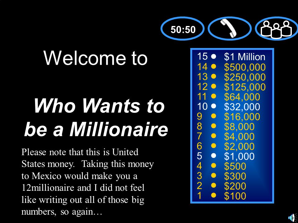 15 14 13 12 11 10 9 8 7 6 5 4 3 2 1 $1 Million $500,000 $250,000 $125,000 $64,000 $32,000 $16,000 $8,000 $4,000 $2,000 $1,000 $500 $300 $200 $100 Welcome to Who Wants to be a Millionaire 50:50 Please note that this is United States money.