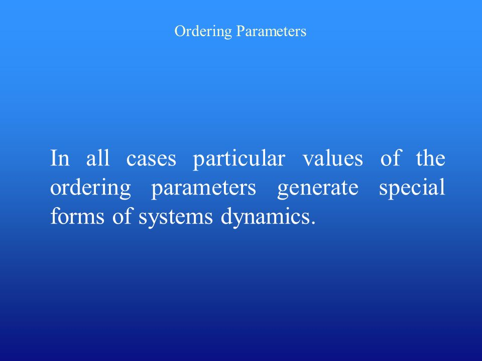Ordering Parameters In all cases particular values of the ordering parameters generate special forms of systems dynamics.