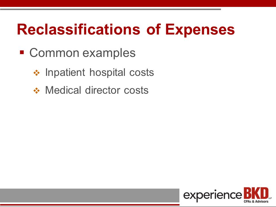 Reclassifications of Expenses Common examples Inpatient hospital costs Medical director costs