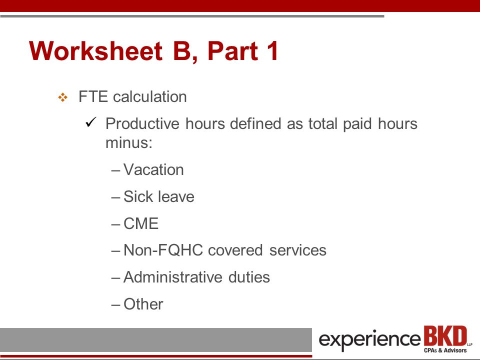 Worksheet B, Part 1 FTE calculation Productive hours defined as total paid hours minus: –Vacation –Sick leave –CME –Non-FQHC covered services –Adminis
