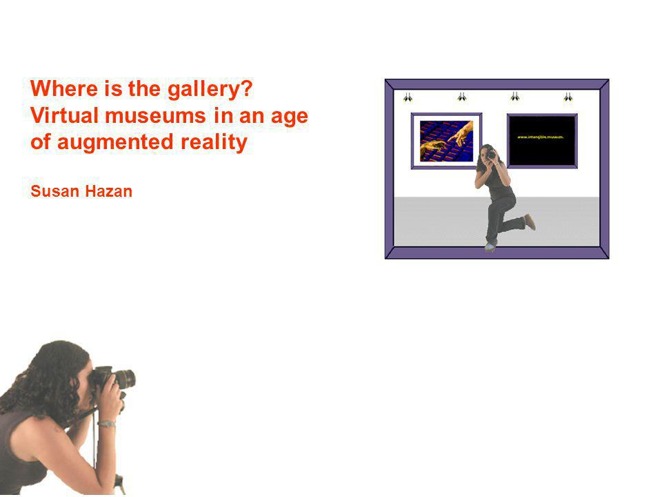 Where is the gallery? Virtual museums in an age of augmented reality Susan Hazan