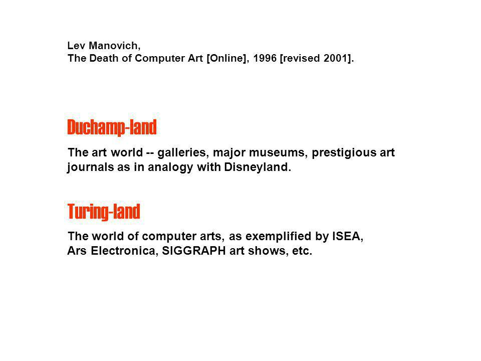 Turing-land The world of computer arts, as exemplified by ISEA, Ars Electronica, SIGGRAPH art shows, etc. Lev Manovich, The Death of Computer Art [Onl