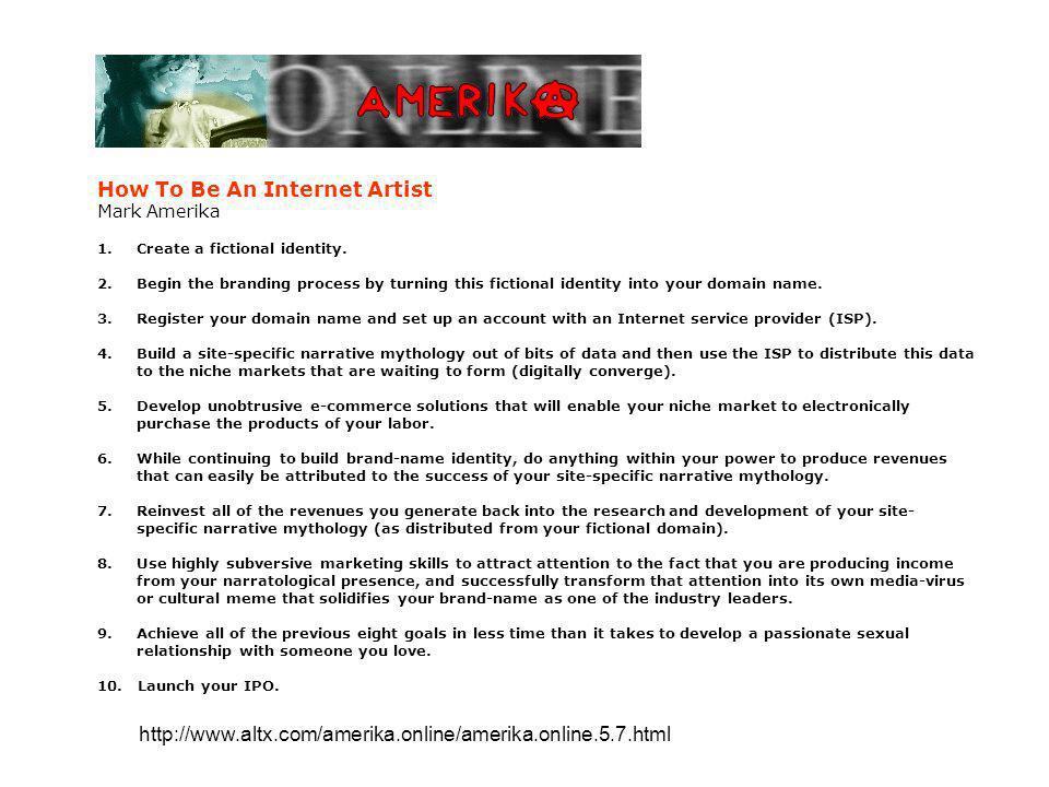 How To Be An Internet Artist Mark Amerika 1.Create a fictional identity. 2.Begin the branding process by turning this fictional identity into your dom
