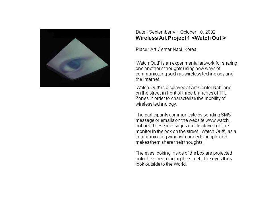 Date : September 4 ~ October 10, 2002 Wireless Art Project 1 Place : Art Center Nabi, Korea 'Watch Out!' is an experimental artwork for sharing one an
