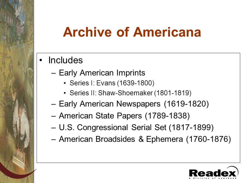 Archive of Americana Includes –Early American Imprints Series I: Evans (1639-1800) Series II: Shaw-Shoemaker (1801-1819) –Early American Newspapers (1