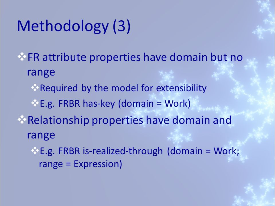 Methodology (3) FR attribute properties have domain but no range Required by the model for extensibility E.g. FRBR has-key (domain = Work) Relationshi