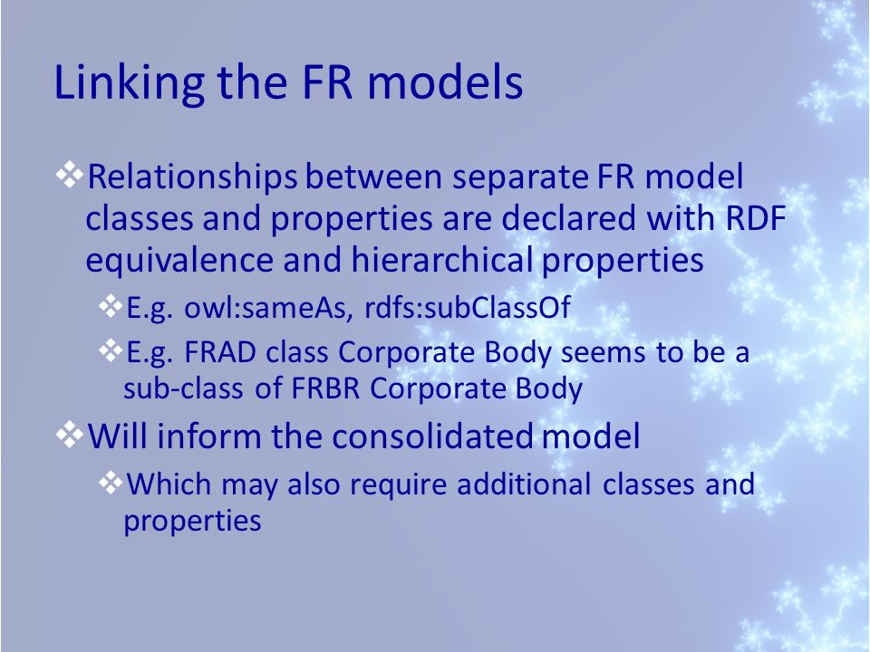Linking the FR models Relationships between separate FR model classes and properties are declared with RDF equivalence and hierarchical properties E.g