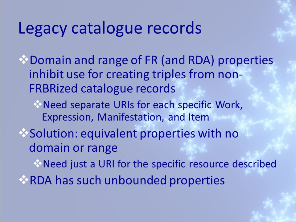 Legacy catalogue records Domain and range of FR (and RDA) properties inhibit use for creating triples from non- FRBRized catalogue records Need separa