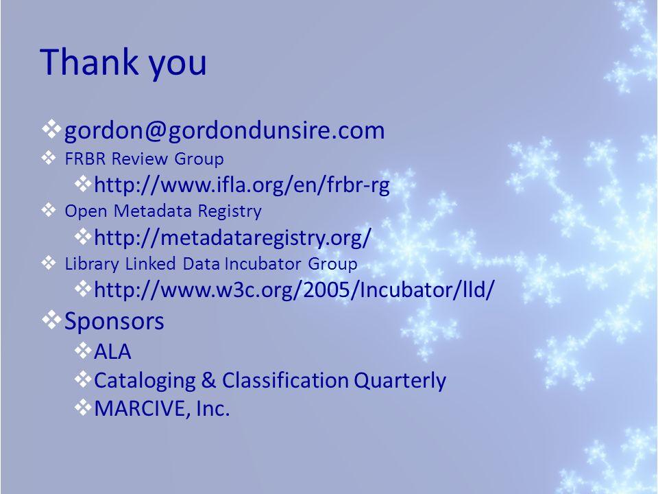 Thank you gordon@gordondunsire.com FRBR Review Group http://www.ifla.org/en/frbr-rg Open Metadata Registry http://metadataregistry.org/ Library Linked