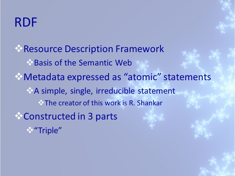 RDF Resource Description Framework Basis of the Semantic Web Metadata expressed as atomic statements A simple, single, irreducible statement The creat