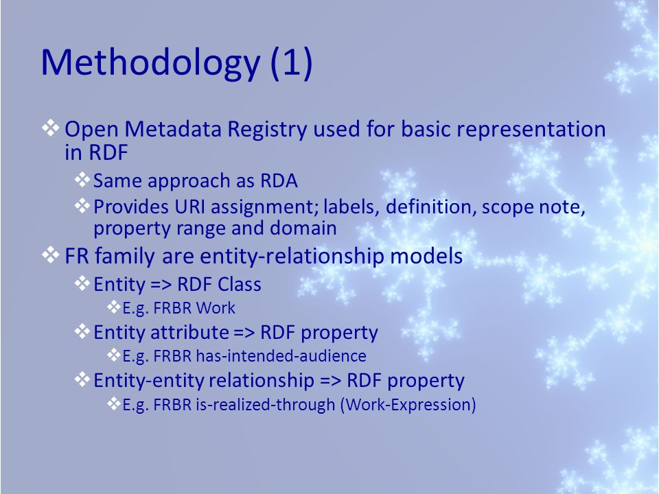 Methodology (1) Open Metadata Registry used for basic representation in RDF Same approach as RDA Provides URI assignment; labels, definition, scope no
