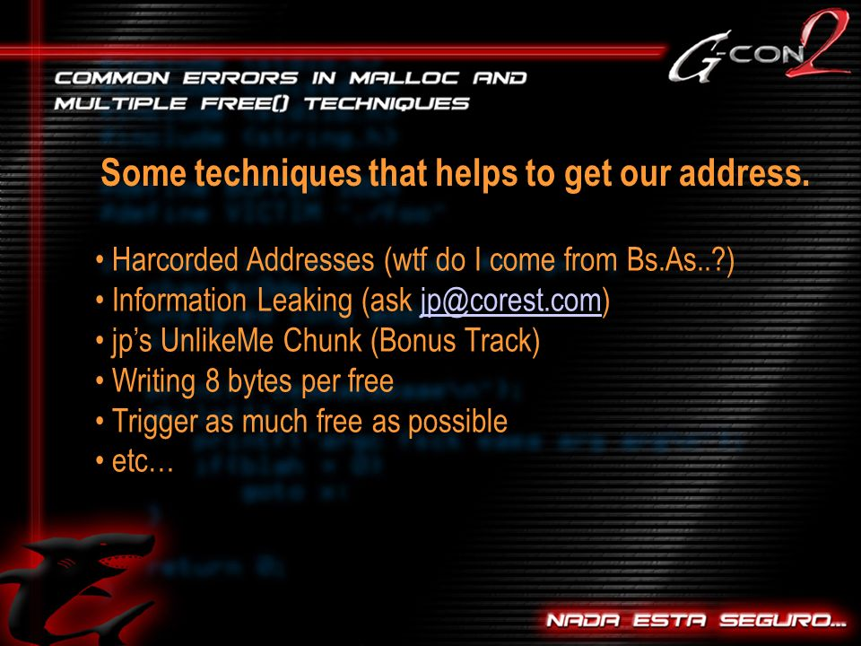 Harcorded Addresses (wtf do I come from Bs.As.. ) Information Leaking (ask jps UnlikeMe Chunk (Bonus Track) Writing 8 bytes per free Trigger as much free as possible etc… Some techniques that helps to get our address.