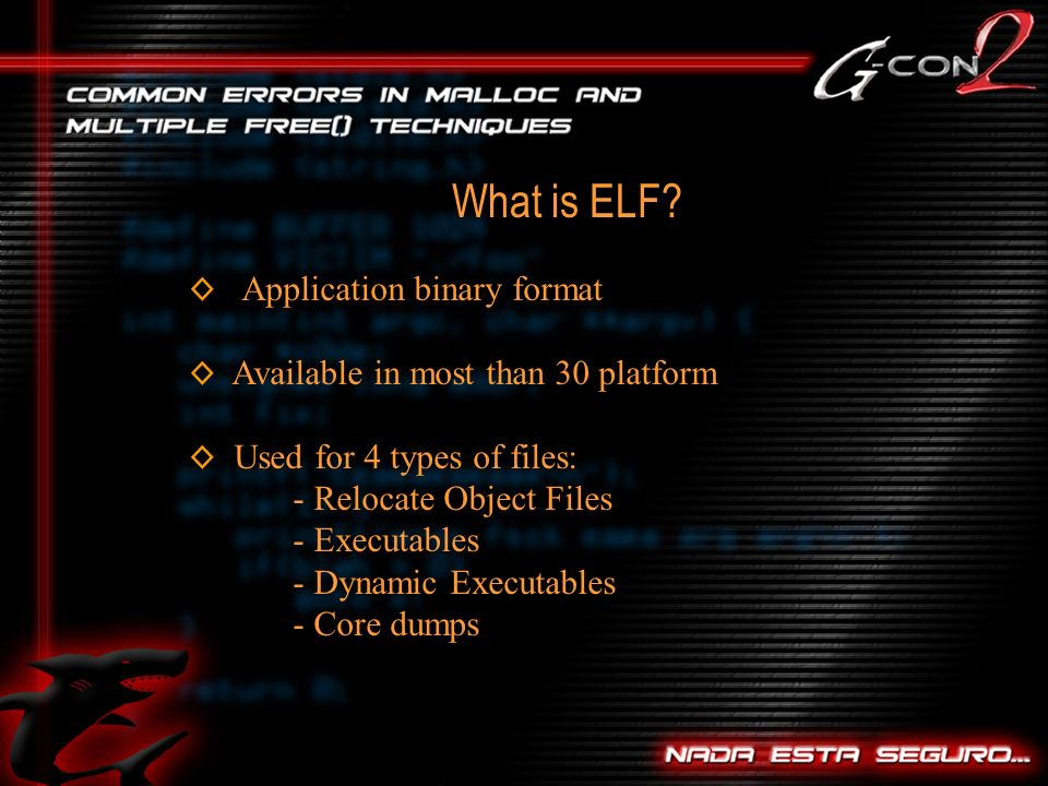 Application binary format Available in most than 30 platform Used for 4 types of files: - Relocate Object Files - Executables - Dynamic Executables - Core dumps What is ELF