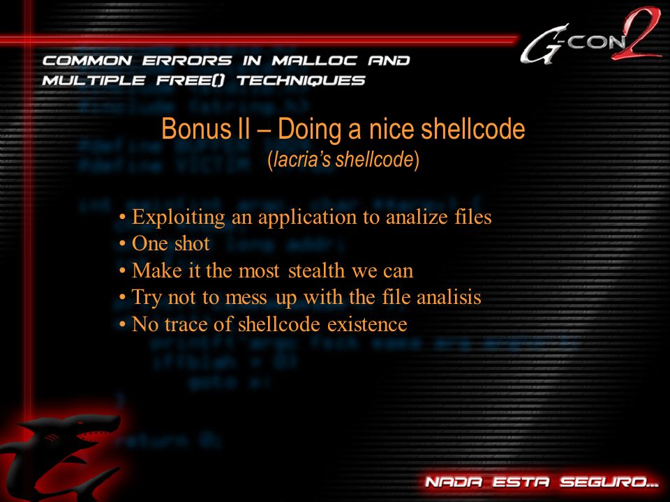 Bonus II – Doing a nice shellcode ( lacrias shellcode ) Exploiting an application to analize files One shot Make it the most stealth we can Try not to mess up with the file analisis No trace of shellcode existence