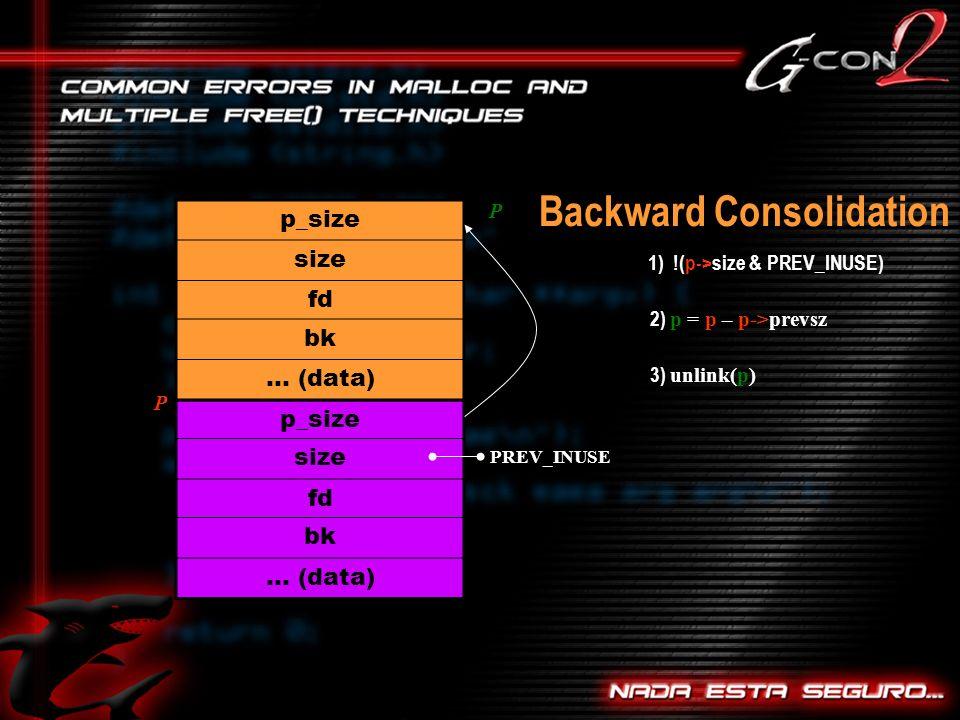 Backward Consolidation p_size size fd bk … (data) p_size size fd bk … (data) 1) !(p->size & PREV_INUSE) PREV_INUSE P 2) p = p – p->prevsz P 3) unlink(p)