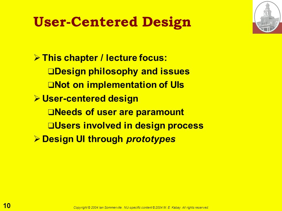 10 Copyright © 2004 Ian Sommerville. NU-specific content © 2004 M. E. Kabay. All rights reserved. User-Centered Design This chapter / lecture focus: D