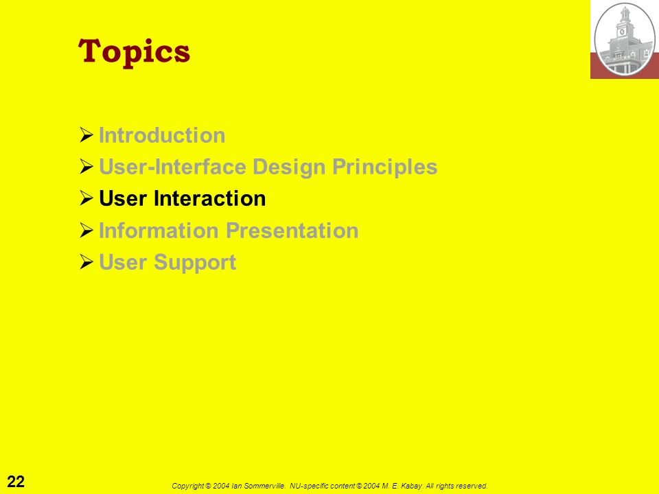 22 Copyright © 2004 Ian Sommerville. NU-specific content © 2004 M. E. Kabay. All rights reserved. Topics Introduction User-Interface Design Principles