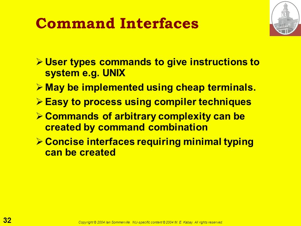32 Copyright © 2004 Ian Sommerville. NU-specific content © 2004 M. E. Kabay. All rights reserved. Command Interfaces User types commands to give instr
