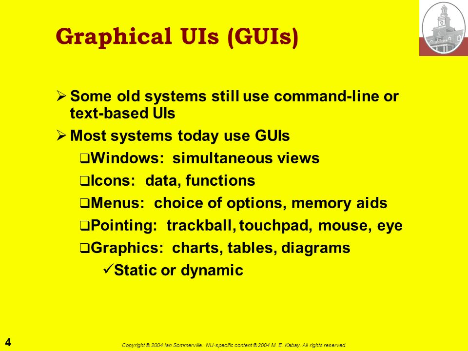 4 Copyright © 2004 Ian Sommerville. NU-specific content © 2004 M. E. Kabay. All rights reserved. Graphical UIs (GUIs) Some old systems still use comma