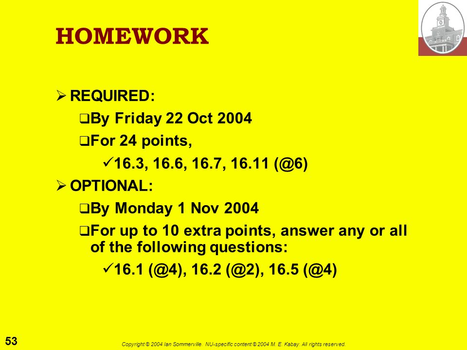 53 Copyright © 2004 Ian Sommerville. NU-specific content © 2004 M. E. Kabay. All rights reserved. HOMEWORK REQUIRED: By Friday 22 Oct 2004 For 24 poin