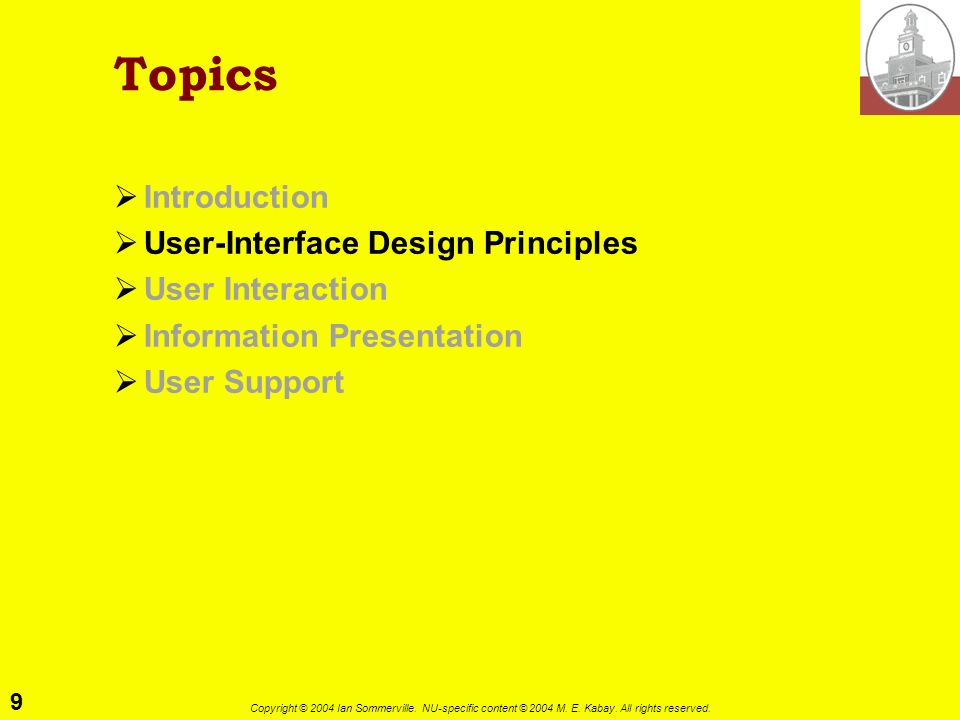 9 Copyright © 2004 Ian Sommerville. NU-specific content © 2004 M. E. Kabay. All rights reserved. Topics Introduction User-Interface Design Principles