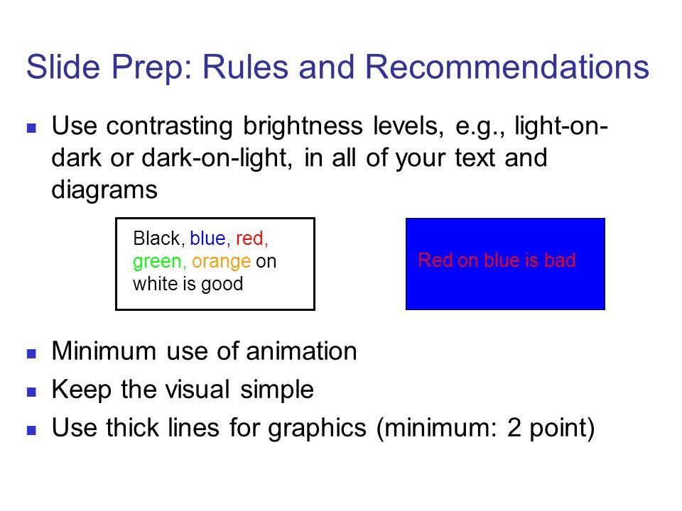 Slide Prep: Rules and Recommendations Use contrasting brightness levels, e.g., light-on- dark or dark-on-light, in all of your text and diagrams Red o