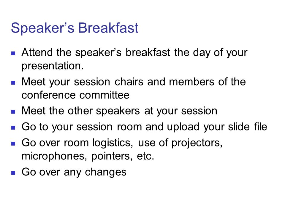 Speakers Breakfast Attend the speakers breakfast the day of your presentation. Meet your session chairs and members of the conference committee Meet t