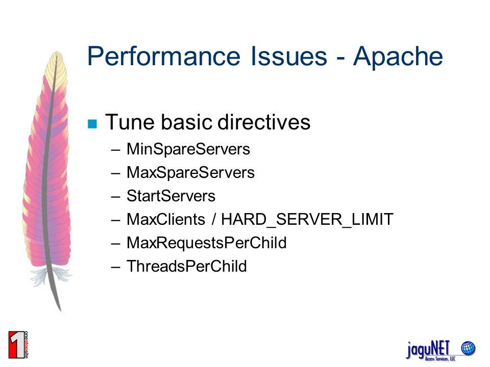 Performance Issues - Apache Tune basic directives –MinSpareServers –MaxSpareServers –StartServers –MaxClients / HARD_SERVER_LIMIT –MaxRequestsPerChild