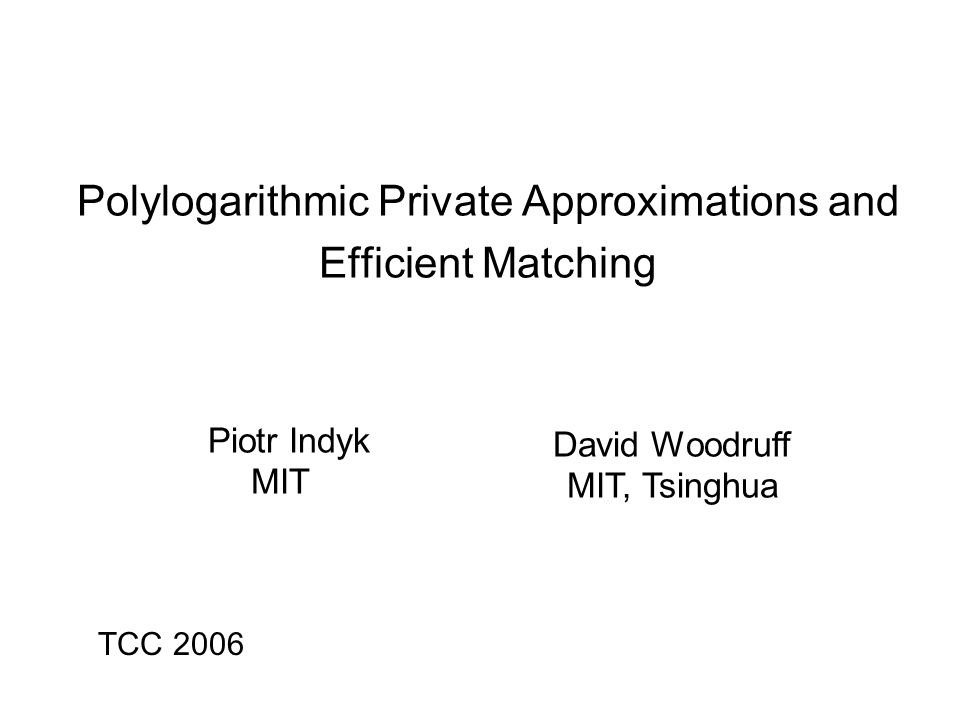 Polylogarithmic Private Approximations and Efficient Matching Piotr Indyk MIT David Woodruff MIT, Tsinghua TCC 2006