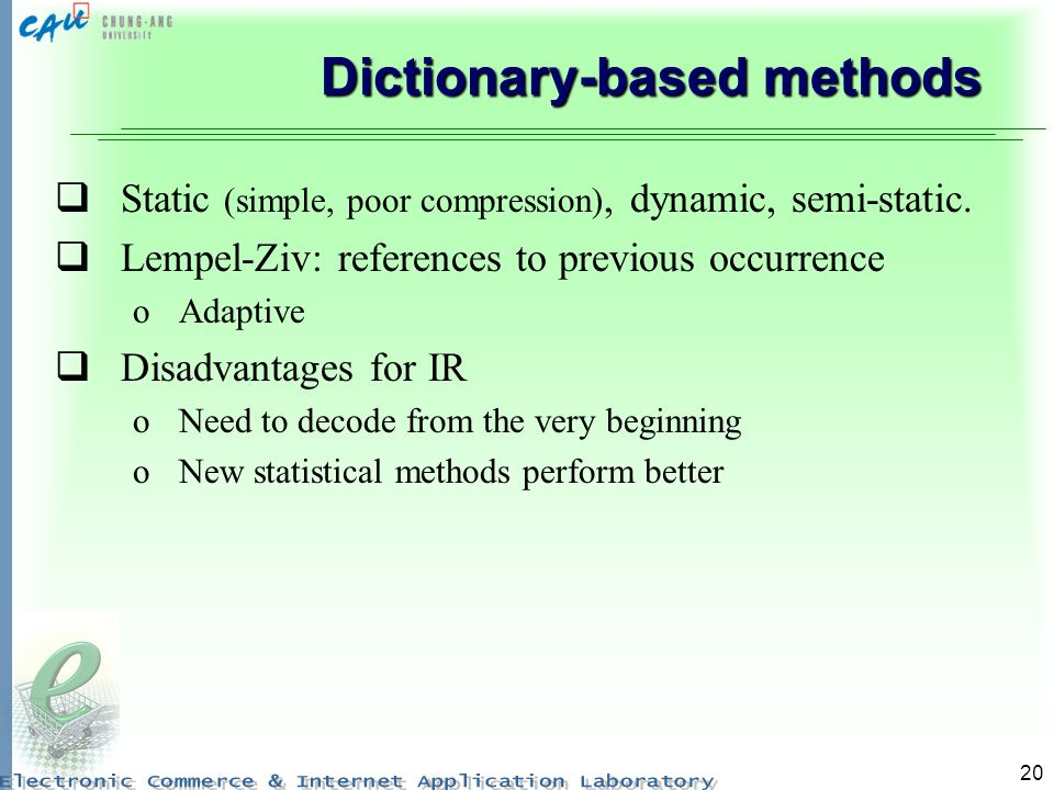 20 Dictionary-based methods Static (simple, poor compression), dynamic, semi-static. Lempel-Ziv: references to previous occurrence oAdaptive Disadvant