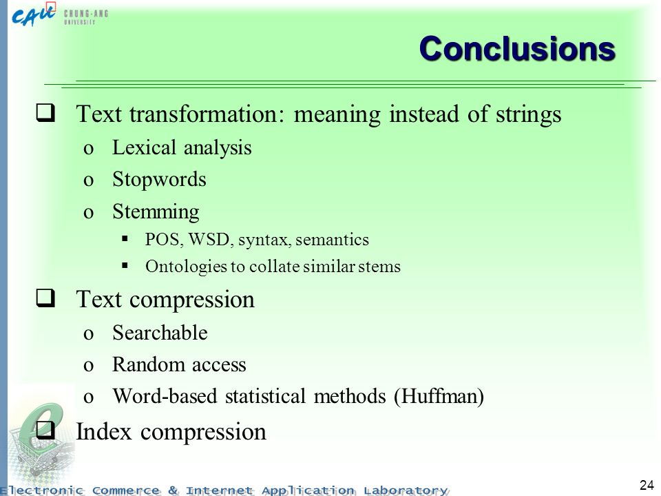 24 Conclusions Text transformation: meaning instead of strings oLexical analysis oStopwords oStemming POS, WSD, syntax, semantics Ontologies to collat