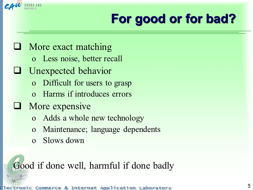 5 For good or for bad? More exact matching oLess noise, better recall Unexpected behavior oDifficult for users to grasp oHarms if introduces errors Mo