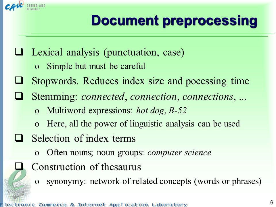 6 Document preprocessing Lexical analysis (punctuation, case) oSimple but must be careful Stopwords. Reduces index size and pocessing time Stemming: c