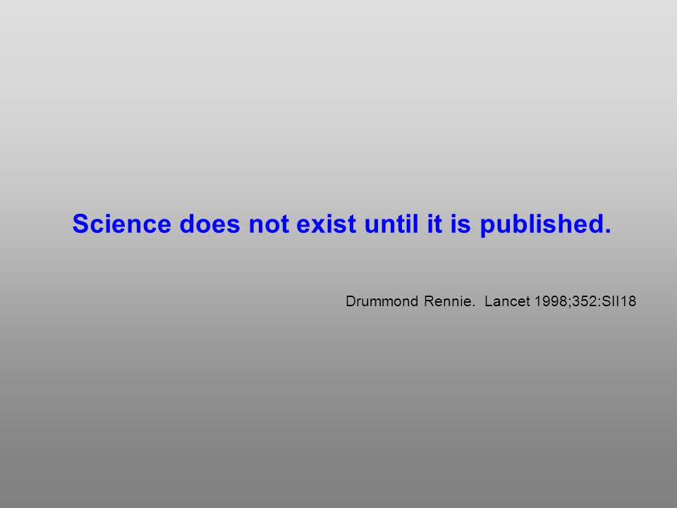 Science does not exist until it is published. Drummond Rennie. Lancet 1998;352:SII18