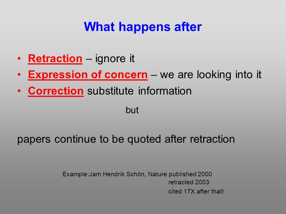 What happens after Retraction – ignore it Expression of concern – we are looking into it Correction substitute information papers continue to be quoted after retraction retracted 2003 Example:Jam Hendrik Schön, Nature published 2000 cited 17X after that.