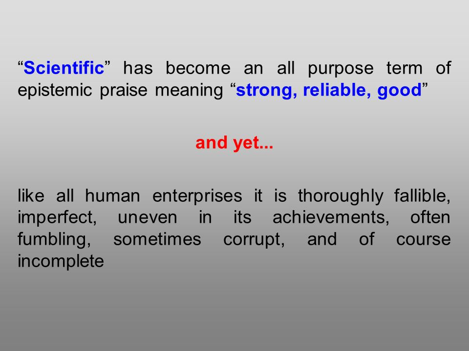 Scientific has become an all purpose term of epistemic praise meaning strong, reliable, good and yet...