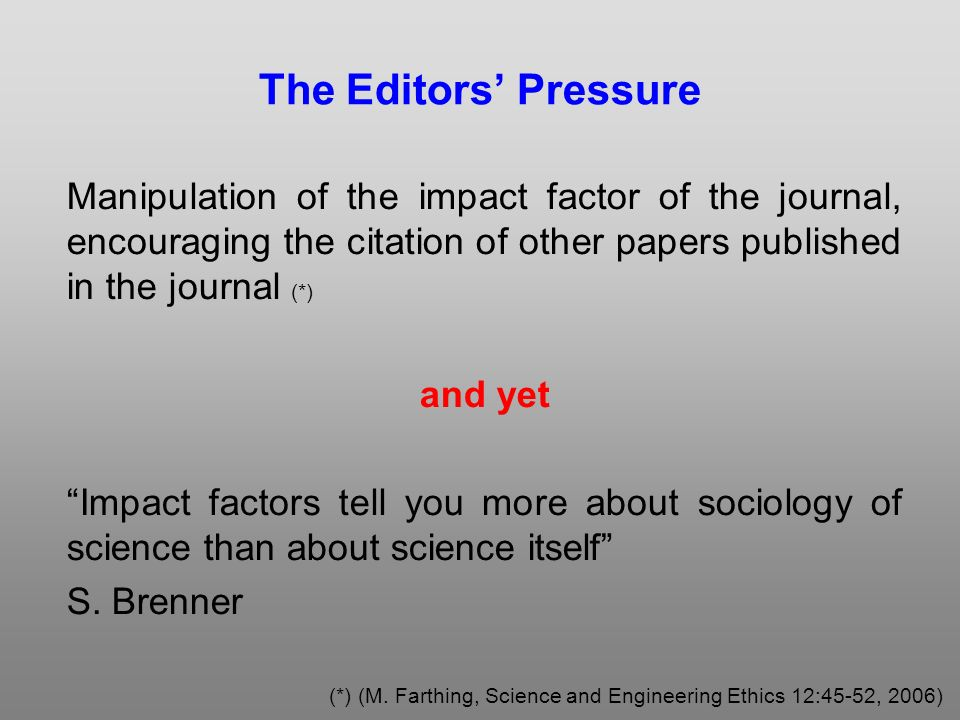 The Editors Pressure Manipulation of the impact factor of the journal, encouraging the citation of other papers published in the journal (*) and yet Impact factors tell you more about sociology of science than about science itself S.