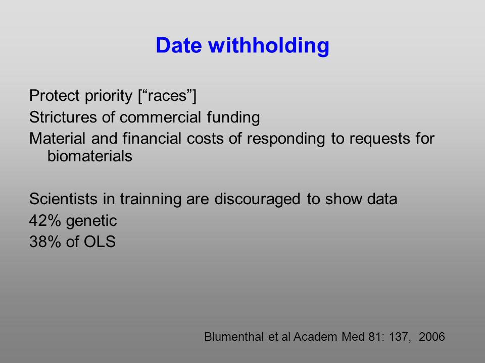 Date withholding Protect priority [races] Strictures of commercial funding Material and financial costs of responding to requests for biomaterials Scientists in trainning are discouraged to show data 42% genetic 38% of OLS Blumenthal et al Academ Med 81: 137, 2006