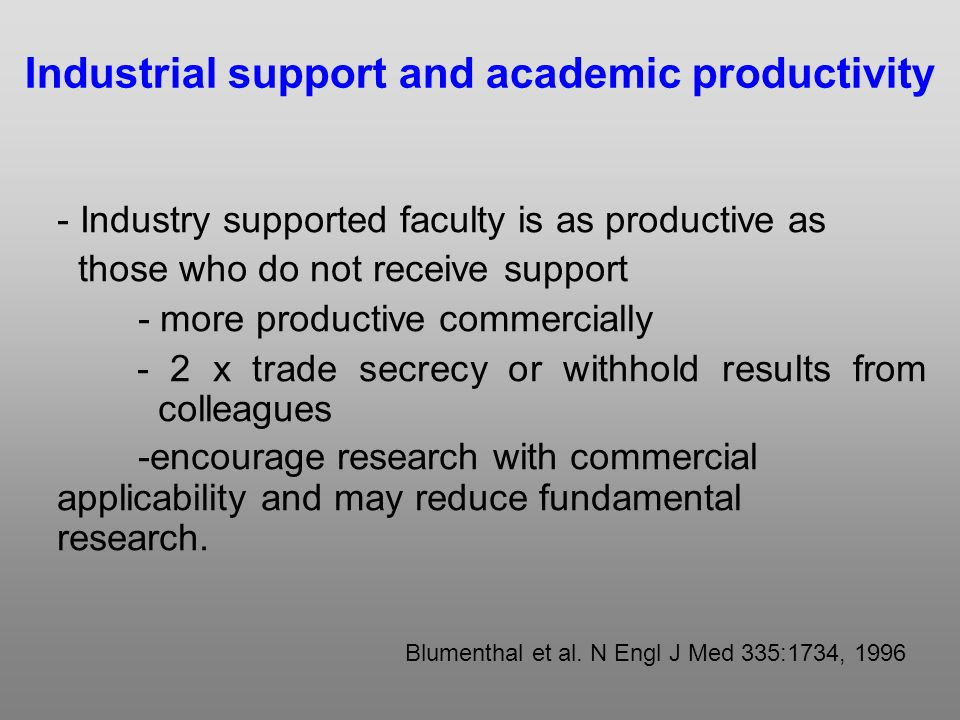 - Industry supported faculty is as productive as those who do not receive support - more productive commercially - 2 x trade secrecy or withhold results from colleagues -encourage research with commercial applicability and may reduce fundamental research.
