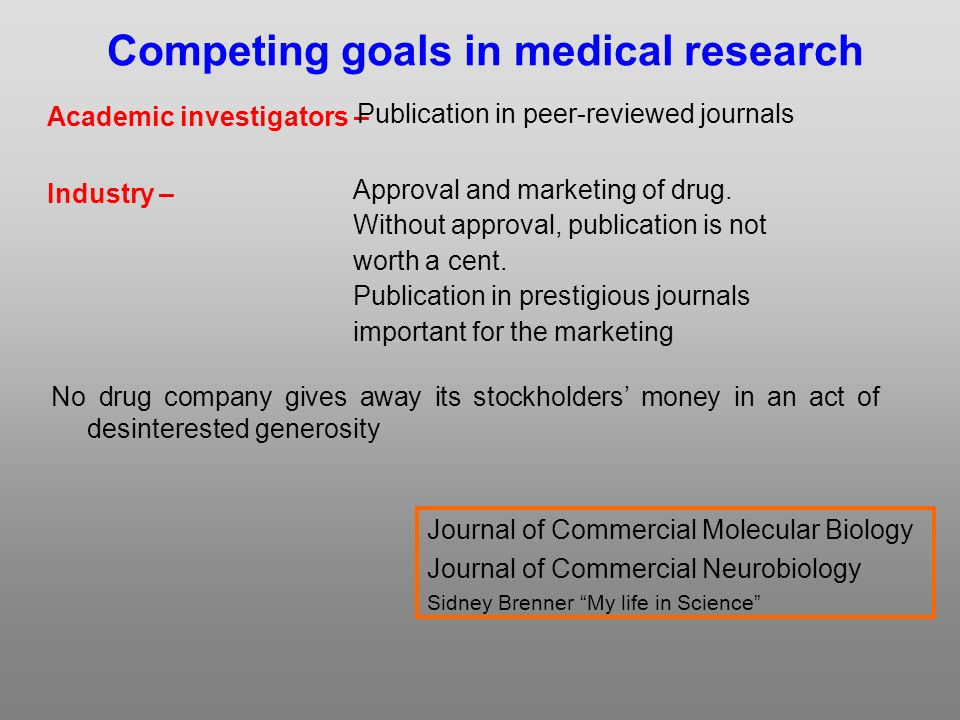 Academic investigators – Industry – Competing goals in medical research Publication in peer-reviewed journals Approval and marketing of drug.