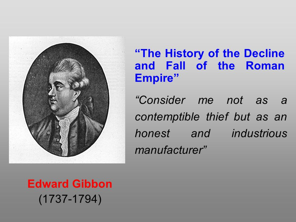 Edward Gibbon (1737-1794) The History of the Decline and Fall of the Roman Empire Consider me not as a contemptible thief but as an honest and industrious manufacturer