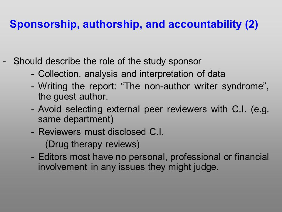 -Should describe the role of the study sponsor -Collection, analysis and interpretation of data -Writing the report: The non-author writer syndrome, the guest author.