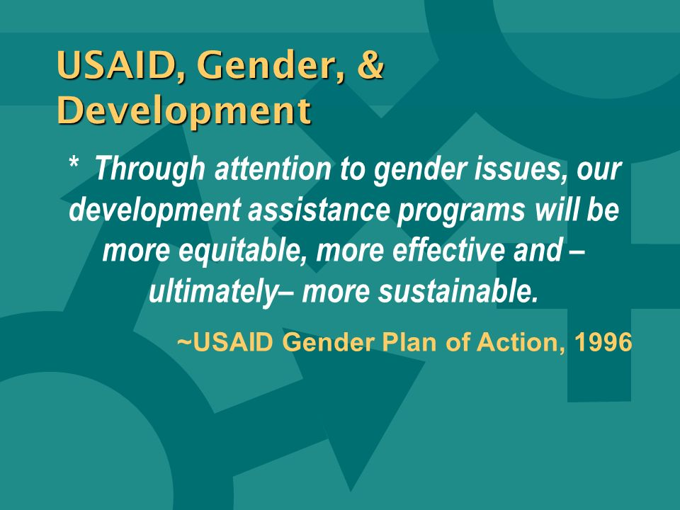 * Through attention to gender issues, our development assistance programs will be more equitable, more effective and – ultimately– more sustainable.