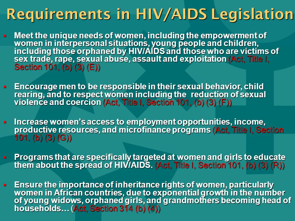 Requirements in HIV/AIDS Legislation Meet the unique needs of women, including the empowerment of women in interpersonal situations, young people and children, including those orphaned by HIV/AIDS and those who are victims of sex trade, rape, sexual abuse, assault and exploitation (Act, Title I, Section 101, (b) (3) (E)) Meet the unique needs of women, including the empowerment of women in interpersonal situations, young people and children, including those orphaned by HIV/AIDS and those who are victims of sex trade, rape, sexual abuse, assault and exploitation (Act, Title I, Section 101, (b) (3) (E)) Encourage men to be responsible in their sexual behavior, child rearing, and to respect women including the reduction of sexual violence and coercion (Act, Title I, Section 101, (b) (3) (F)) Encourage men to be responsible in their sexual behavior, child rearing, and to respect women including the reduction of sexual violence and coercion (Act, Title I, Section 101, (b) (3) (F)) Increase womens access to employment opportunities, income, productive resources, and microfinance programs (Act, Title I, Section 101, (b) (3) (G)) Increase womens access to employment opportunities, income, productive resources, and microfinance programs (Act, Title I, Section 101, (b) (3) (G)) Programs that are specifically targeted at women and girls to educate them about the spread of HIV/AIDS.